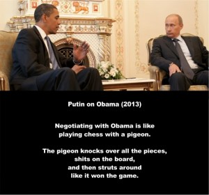Putin on Obama 2013. Negotiating with Obama is like playing chess with a pigeon. The pigeon knocks over all the pieces, shits on the board, and then struts around like it won the game. #1ab