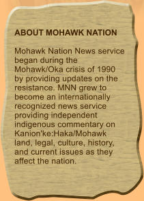 ABOUT MOHAWK NATION  Mohawk Nation News service began during the Mohawk/Oka crisis of 1990 by providing updates on the resistance. MNN grew to become an internationally recognized news service providing independent indigenous commentary on Kanion'ke:Haka/Mohawk land, legal, culture, history, and current issues as they affect the nation.
