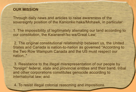 "OUR MISSION  Through daily news and articles to raise awareness of the sovereignty position of the Kanionke:haka/Mohawk, in particular:   1. The impossibility of legitimately alienating our land according to our constitution, the Kaianereh'ko:wa/Great Law;   2. The original constitutional relationship between us, the United States and Canada is nation-to-nation as governed ""According to the Two Row Wampum Canada and the US must respect our nation..""   3. Resistance to the illegal misrepresentation of our people by ""foreign"" federal, state and provincial entities and their band, tribal and other corporations constitutes genocide according to international law; and   4. To resist illegal colonial reasoning and impositions."