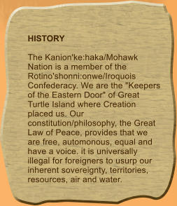 "HISTORY  The Kanion'ke:haka/Mohawk Nation is a member of the Rotino'shonni:onwe/Iroquois Confederacy. We are the ""Keepers of the Eastern Door"" of Great Turtle Island where Creation placed us. Our constitution/philosophy, the Great Law of Peace, provides that we are free, automonous, equal and have a voice. it is universally illegal for foreigners to usurp our inherent sovereignty, territories, resources, air and water."